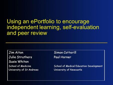 Using an ePortfolio to encourage independent learning, self-evaluation and peer review Jim Aiton Julie Struthers Susie Whiten Simon Cotterill Paul Horner.