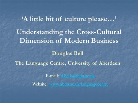 'A little bit of culture please…' Understanding the Cross-Cultural Dimension of Modern Business Douglas Bell The Language Centre, University of Aberdeen.