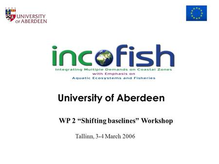 "University of Aberdeen WP 2 ""Shifting baselines"" Workshop Tallinn, 3-4 March 2006."
