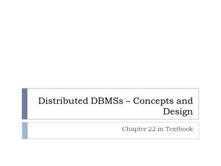 Distributed DBMSs – Concepts and Design Chapter 22 in Textbook.