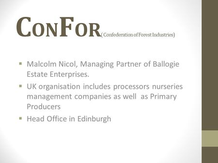C ON F OR ( Confederation of Forest Industries)  Malcolm Nicol, Managing Partner of Ballogie Estate Enterprises.  UK organisation includes processors.