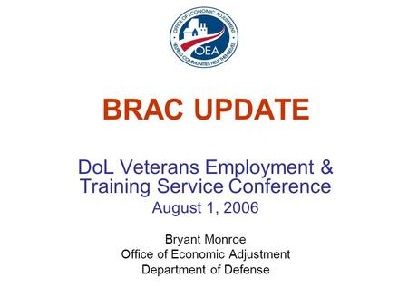 BRAC UPDATE DoL Veterans Employment & Training Service Conference August 1, 2006 Bryant Monroe Office of Economic Adjustment Department of Defense.