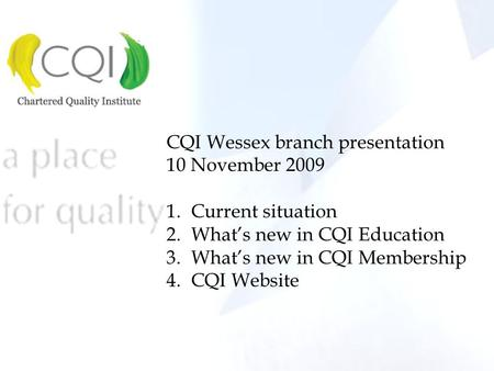 CQI Wessex branch presentation 10 November 2009 1.Current situation 2.What's new in CQI Education 3.What's new in CQI Membership 4.CQI Website.