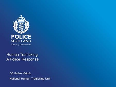 Human Trafficking: A Police Response DS Robin Veitch, National Human Trafficking Unit.