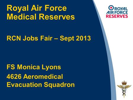 Royal Air Force Medical Reserves RCN Jobs Fair – Sept 2013 FS Monica Lyons 4626 Aeromedical Evacuation Squadron.