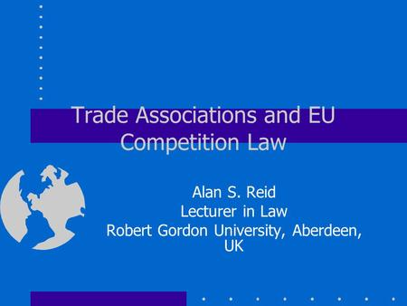 Trade Associations and EU Competition Law Alan S. Reid Lecturer in Law Robert Gordon University, Aberdeen, UK.