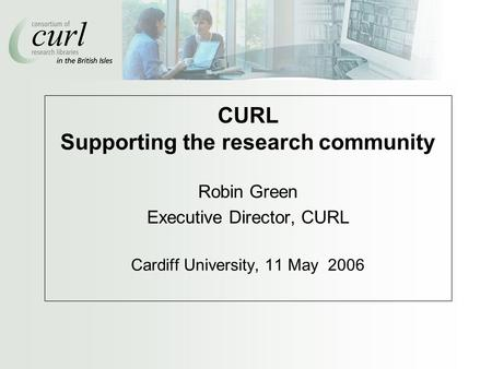 CURL Supporting the research community Robin Green Executive Director, CURL Cardiff University, 11 May 2006.