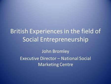 British Experiences in the field of Social Entrepreneurship John Bromley Executive Director – National Social Marketing Centre.