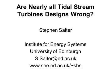 Are Nearly all Tidal Stream Turbines Designs Wrong? Stephen Salter Institute for Energy Systems University of Edinburgh