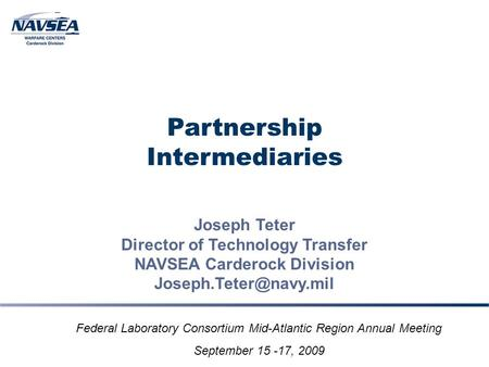 Partnership Intermediaries Joseph Teter Director of Technology Transfer NAVSEA Carderock Division Federal Laboratory Consortium Mid-Atlantic.