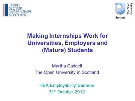 Making Internships Work for Universities, Employers and (Mature) Students Martha Caddell The Open University in Scotland HEA Employability Seminar 31 st.