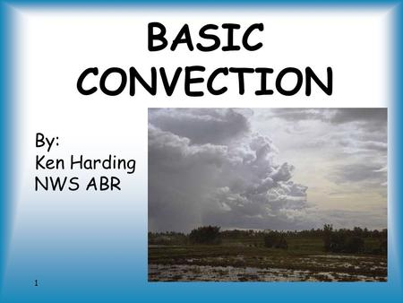 1 BASIC CONVECTION By: Ken Harding NWS ABR. 2 Who am I? NWS meteorologist – 20 years Private pilot – 13 years In Aberdeen since 1996.