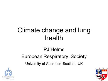 Climate change and lung health PJ Helms European Respiratory Society University of Aberdeen Scotland UK.