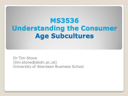 MS3536 Understanding the Consumer Age Subcultures Dr Tim Stone University of Aberdeen Business School.