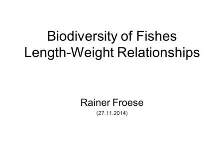 Biodiversity of Fishes Length-Weight Relationships Rainer Froese (27.11.2014)