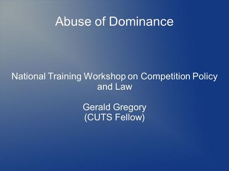 Abuse of Dominance National Training Workshop on Competition Policy and Law Gerald Gregory (CUTS Fellow)