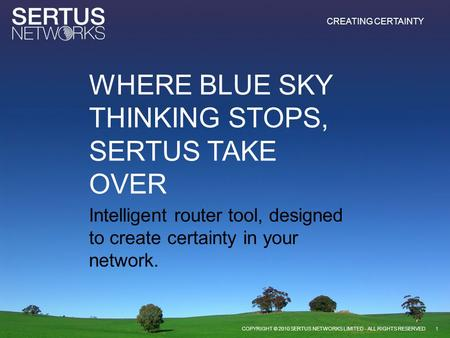 CREATING CERTAINTY Intelligent router tool, designed to create certainty in your network. 1COPYRIGHT © 2010 SERTUS NETWORKS LIMITED - ALL RIGHTS RESERVED.