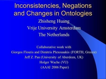 Inconsistencies, Negations and Changes in Ontologies Zhisheng Huang Vrije University Amsterdam The Netherlands Collaborative work with Giorgos Flouris.
