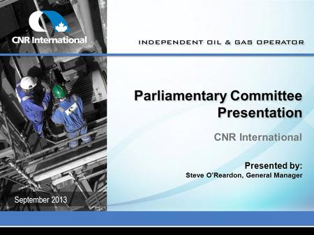 Parliamentary Committee Presentation CNR International Presented by: Steve O'Reardon, General Manager September 2013.