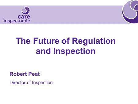 The Future of Regulation and Inspection Robert Peat Director of Inspection.