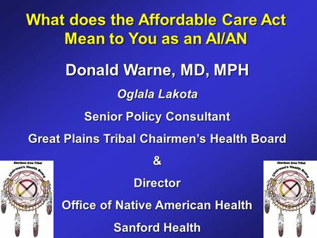 What does the Affordable Care Act Mean to You as an AI/AN Donald Warne, MD, MPH Oglala Lakota Senior Policy Consultant Great Plains Tribal Chairmen's Health.