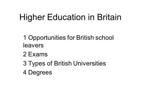 Higher Education in Britain 1 Opportunities for British school leavers 2 Exams 3 Types of British Universities 4 Degrees.