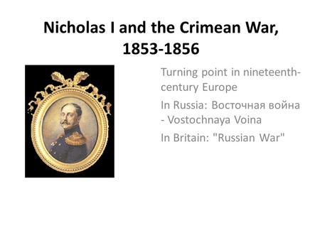 Nicholas I and the Crimean War, 1853-1856 Turning point in nineteenth- century Europe In Russia: Восточная война - Vostochnaya Voina In Britain: Russian.