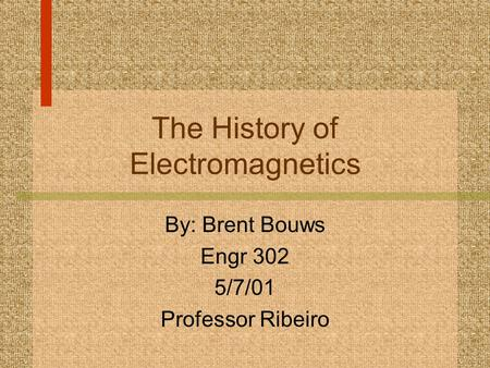 The History of Electromagnetics By: Brent Bouws Engr 302 5/7/01 Professor Ribeiro.