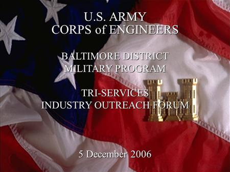 1 U.S. ARMY CORPS of ENGINEERS BALTIMORE DISTRICT MILITARY PROGRAM TRI-SERVICES INDUSTRY OUTREACH FORUM 5 December 2006.