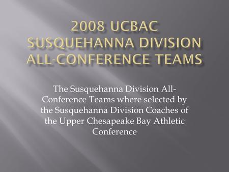 2008 UCBAC SUSQUEHANNA DIVISION ALL-CONFERENCE TEAMS