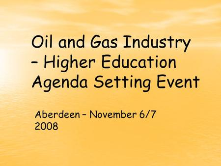 Oil and Gas Industry – Higher Education Agenda Setting Event Aberdeen – November 6/7 2008.