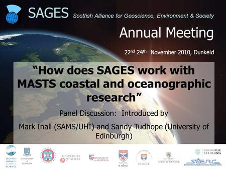 "Annual Meeting 22 nd 24 th November 2010, Dunkeld SAGES Scottish Alliance for Geoscience, Environment & Society ""How does SAGES work with MASTS coastal."
