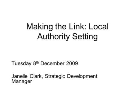 Making the Link: Local Authority Setting Tuesday 8 th December 2009 Janelle Clark, Strategic Development Manager.