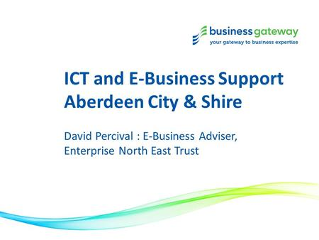 ICT and E-Business Support Aberdeen City & Shire David Percival : E-Business Adviser, Enterprise North East Trust.