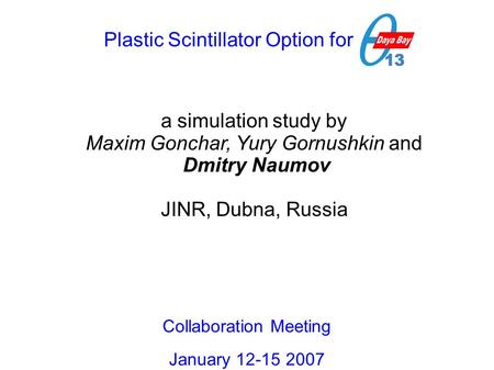 Plastic Scintillator Option for DB a simulation study by Maxim Gonchar, Yury Gornushkin and Dmitry Naumov JINR, Dubna, Russia Collaboration Meeting January.