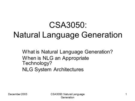 December 2003CSA3050: Natural Language Generation 1 What is Natural Language Generation? When is NLG an Appropriate Technology? NLG System Architectures.
