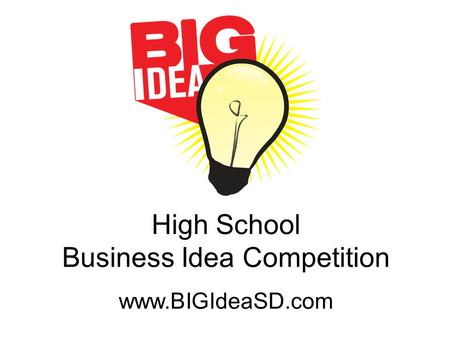 High School Business Idea Competition www.BIGIdeaSD.com.