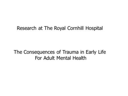 Research at The Royal Cornhill Hospital The Consequences of Trauma in Early Life For Adult Mental Health.