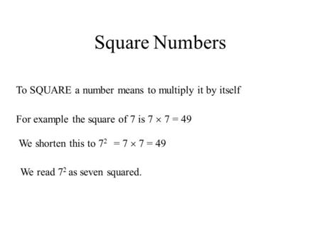 Square Numbers To SQUARE a number means to multiply it by itself For example the square of 7 is 7  7 = 49 We shorten this to 7 2 = 7  7 = 49 We read.