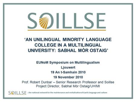 : the national network for the maintenance and revitalisation of Gaelic language and culture 'AN UNILINGUAL MINORITY LANGUAGE COLLEGE IN A MULTILINGUAL.