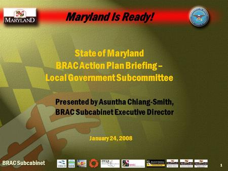 BRAC Subcabinet 1 Maryland Is Ready! State of Maryland BRAC Action Plan Briefing – Local Government Subcommittee January 24, 2008 Presented by Asuntha.