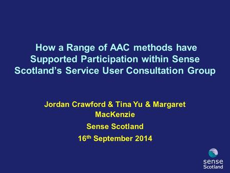 Jordan Crawford & Tina Yu & Margaret MacKenzie Sense Scotland 16 th September 2014 How a Range of AAC methods have Supported Participation within Sense.