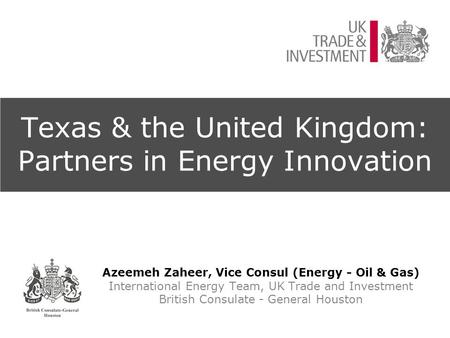 Texas & the United Kingdom: Partners in Energy Innovation Azeemeh Zaheer, Vice Consul (Energy - Oil & Gas) International Energy Team, UK Trade and Investment.