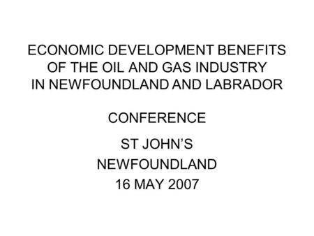 ECONOMIC DEVELOPMENT BENEFITS OF THE OIL AND GAS INDUSTRY IN NEWFOUNDLAND AND LABRADOR CONFERENCE ST JOHN'S NEWFOUNDLAND 16 MAY 2007.