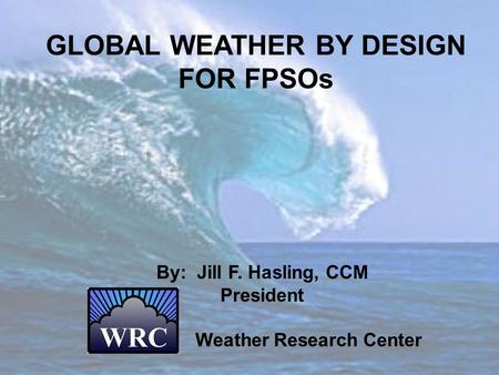 GLOBAL WEATHER BY DESIGN FOR FPSOs By: Jill F. Hasling, CCM President Weather Research Center.