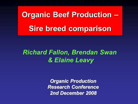 Organic Beef Production – Sire breed comparison Richard Fallon, Brendan Swan & Elaine Leavy Organic Production Research Conference 2nd December 2008.