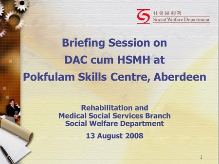 1 Briefing Session on DAC cum HSMH at Pokfulam Skills Centre, Aberdeen Rehabilitation and Medical Social Services Branch Social Welfare Department 13 August.