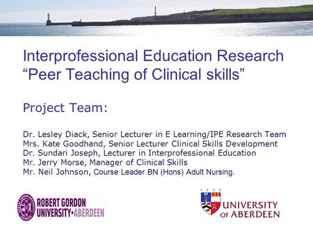 "Interprofessional Education Research ""Peer Teaching of Clinical skills"" Project Team: Dr. Lesley Diack, Senior Lecturer in E Learning/IPE Research Team."