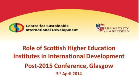 Role of Scottish Higher Education Institutes in International Development Post-2015 Conference, Glasgow 3 rd April 2014.