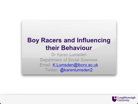 Boy Racers and Influencing their Behaviour Dr Karen Lumsden Department of Social Sciences